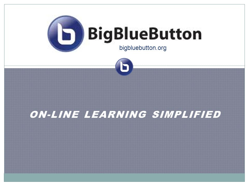 ON-LINE LEARNING SIMPLIFIED bigbluebutton.org