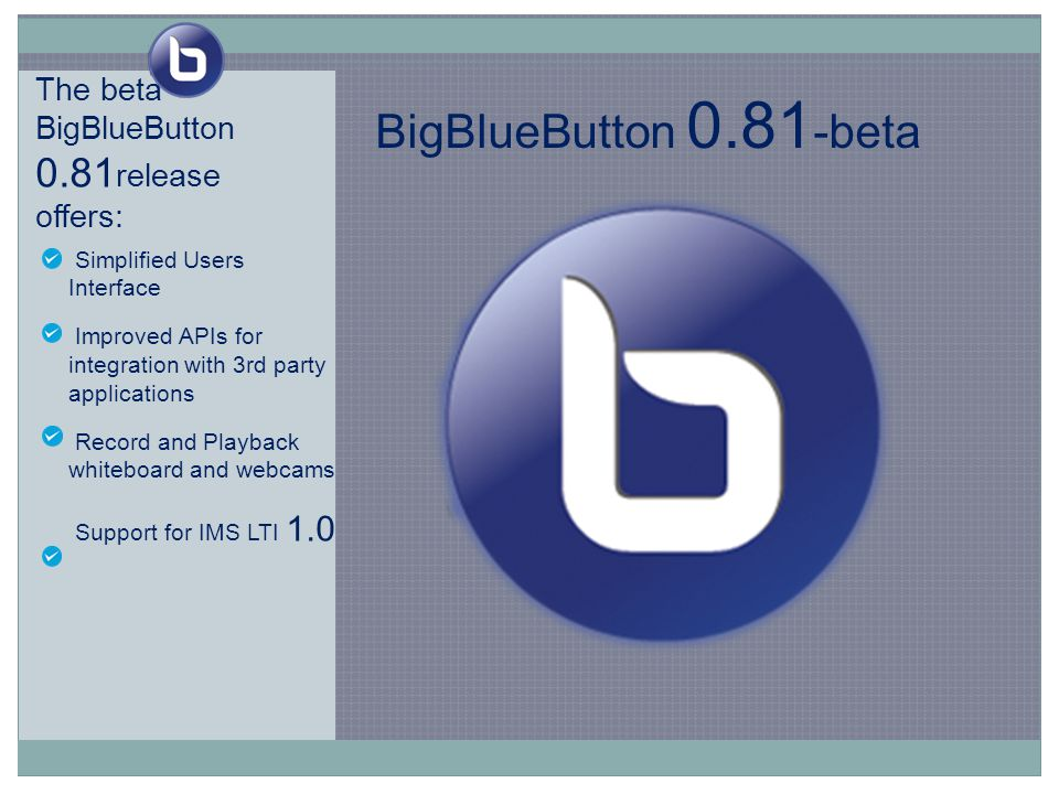 The beta BigBlueButton 0.81 release offers: Simplified Users Interface Improved APIs for integration with 3rd party applications Record and Playback whiteboard and webcams Support for IMS LTI 1.0 BigBlueButton 0.81 -beta