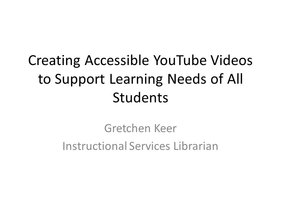 Creating Accessible YouTube Videos to Support Learning Needs of All Students Gretchen Keer Instructional Services Librarian