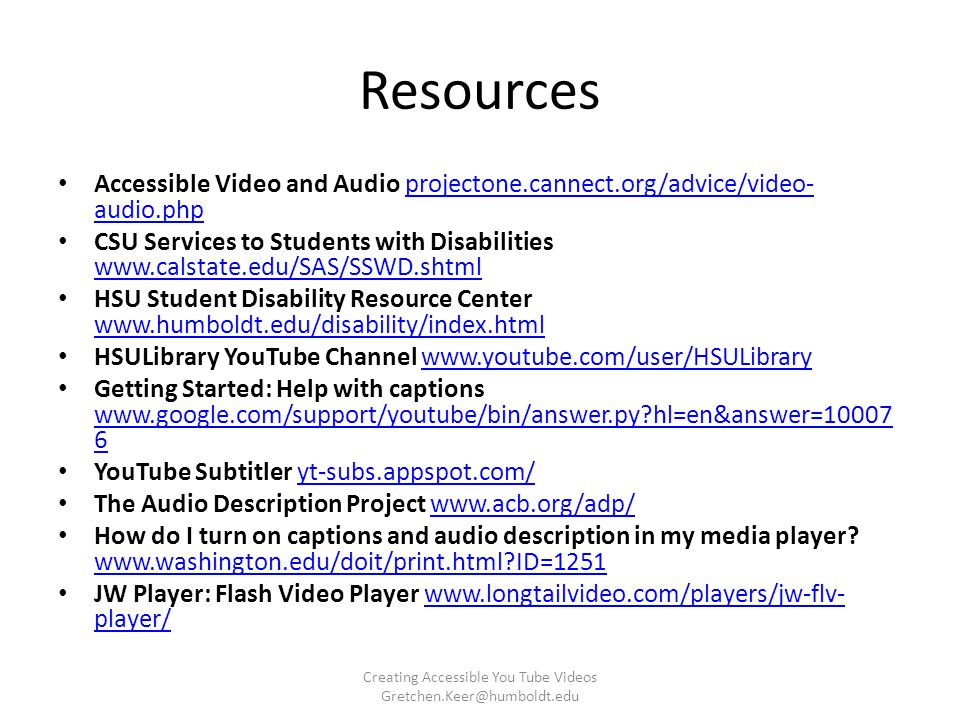 Resources Accessible Video and Audio projectone.cannect.org/advice/video- audio.phpprojectone.cannect.org/advice/video- audio.php CSU Services to Students with Disabilities www.calstate.edu/SAS/SSWD.shtml www.calstate.edu/SAS/SSWD.shtml HSU Student Disability Resource Center www.humboldt.edu/disability/index.html www.humboldt.edu/disability/index.html HSULibrary YouTube Channel www.youtube.com/user/HSULibrarywww.youtube.com/user/HSULibrary Getting Started: Help with captions www.google.com/support/youtube/bin/answer.py hl=en&answer=10007 6 www.google.com/support/youtube/bin/answer.py hl=en&answer=10007 6 YouTube Subtitler yt-subs.appspot.com/yt-subs.appspot.com/ The Audio Description Project www.acb.org/adp/www.acb.org/adp/ How do I turn on captions and audio description in my media player.