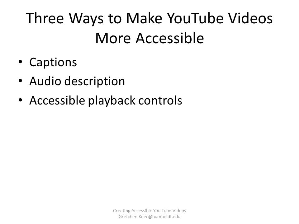 Three Ways to Make YouTube Videos More Accessible Captions Audio description Accessible playback controls Creating Accessible You Tube Videos Gretchen.Keer@humboldt.edu