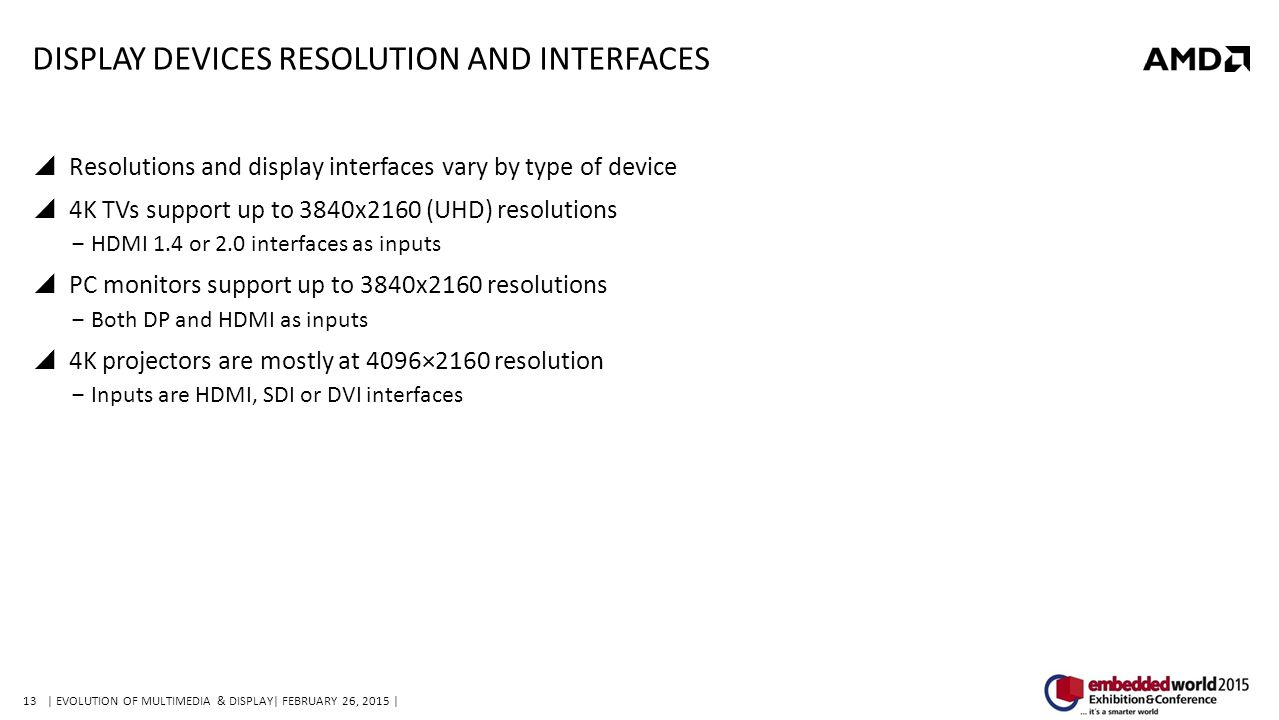 13| EVOLUTION OF MULTIMEDIA & DISPLAY| FEBRUARY 26, 2015 | DISPLAY DEVICES RESOLUTION AND INTERFACES  Resolutions and display interfaces vary by type of device  4K TVs support up to 3840x2160 (UHD) resolutions ‒HDMI 1.4 or 2.0 interfaces as inputs  PC monitors support up to 3840x2160 resolutions ‒Both DP and HDMI as inputs  4K projectors are mostly at 4096×2160 resolution ‒Inputs are HDMI, SDI or DVI interfaces