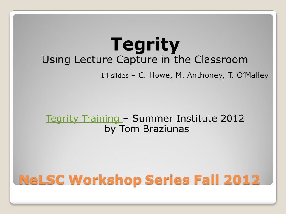 NeLSC Workshop Series Fall 2012 Tegrity Using Lecture Capture in the Classroom 14 slides – C.