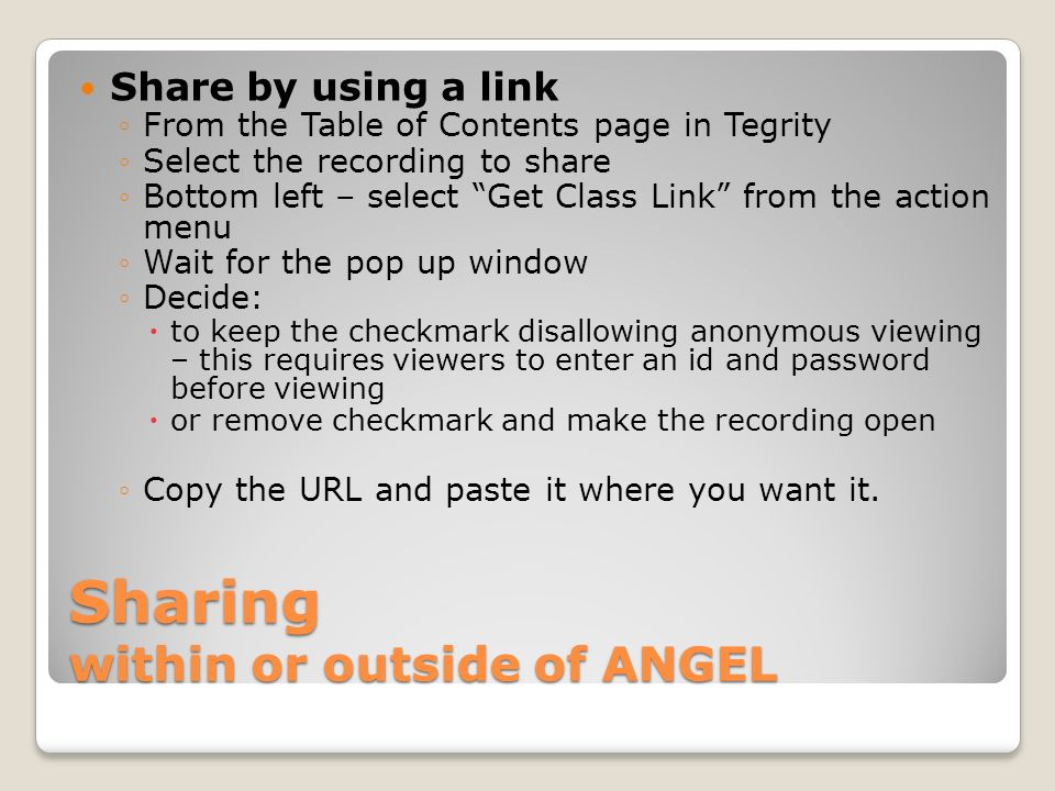 Sharing within or outside of ANGEL Share by using a link ◦From the Table of Contents page in Tegrity ◦Select the recording to share ◦Bottom left – sel