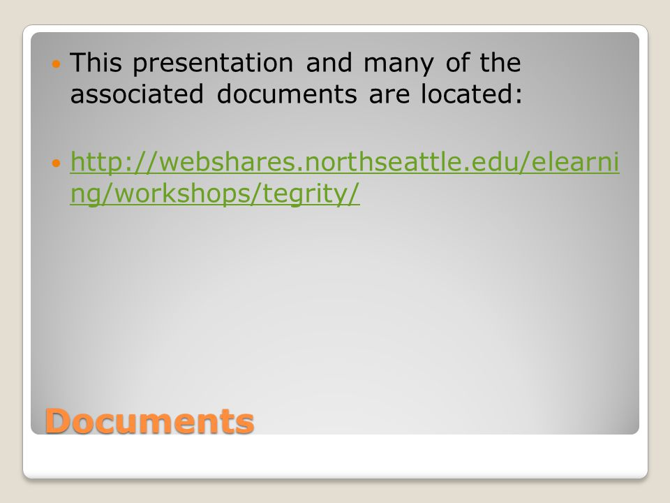 Documents This presentation and many of the associated documents are located: http://webshares.northseattle.edu/elearni ng/workshops/tegrity/ http://webshares.northseattle.edu/elearni ng/workshops/tegrity/