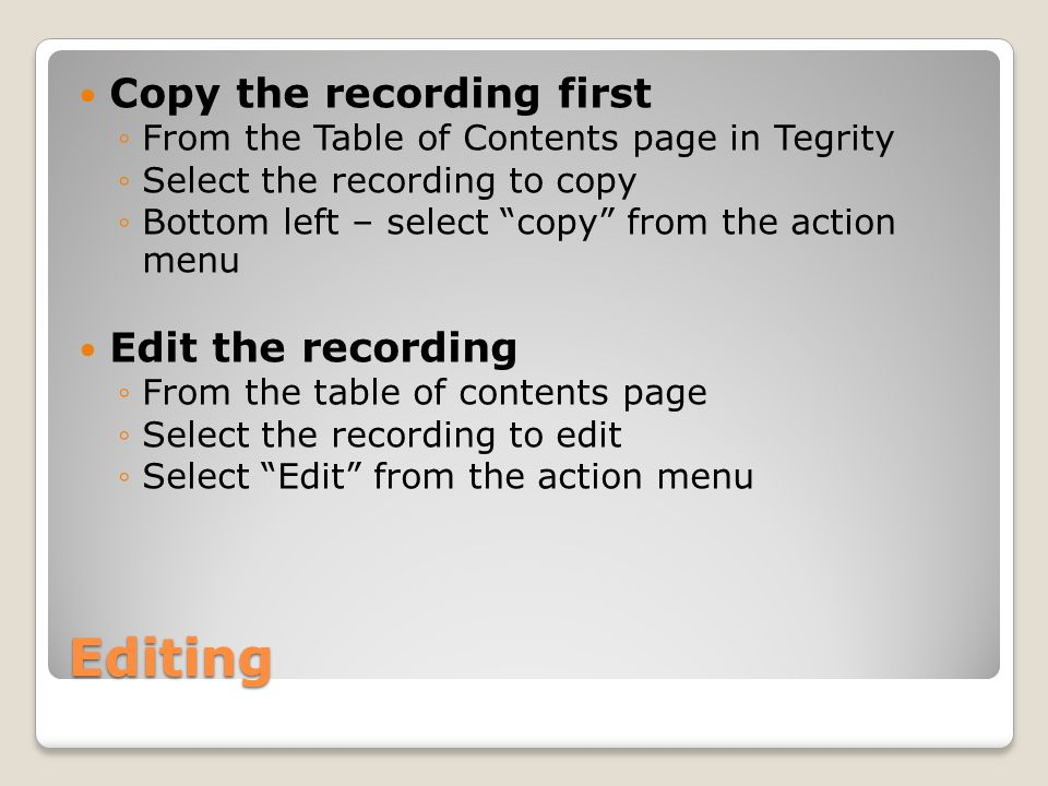 Editing Copy the recording first ◦From the Table of Contents page in Tegrity ◦Select the recording to copy ◦Bottom left – select copy from the action menu Edit the recording ◦From the table of contents page ◦Select the recording to edit ◦Select Edit from the action menu