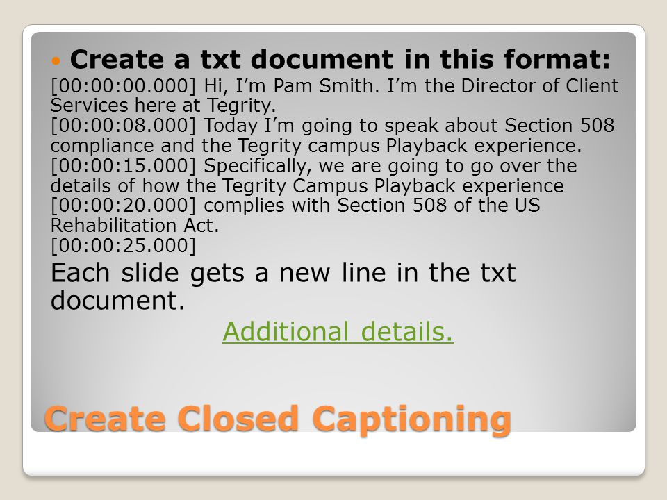 Create Closed Captioning Create a txt document in this format: [00:00:00.000] Hi, I'm Pam Smith.