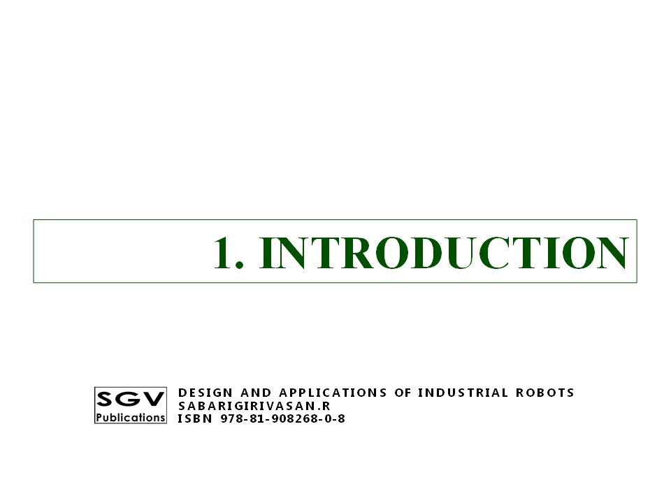 1. INTRODUCTION DESIGN AND APPLICATIONS OF INDUSTRIAL ROBOTS SABARIGIRIVASAN.R ISBN 978-81-908268-0-8
