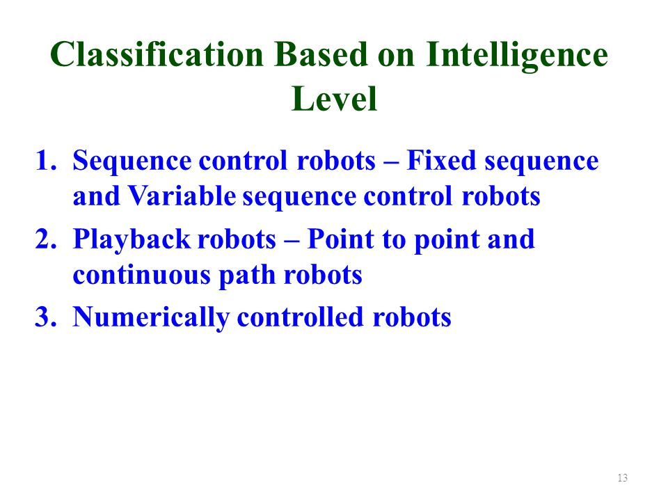 Classification Based on Intelligence Level 1.Sequence control robots – Fixed sequence and Variable sequence control robots 2.Playback robots – Point to point and continuous path robots 3.Numerically controlled robots 13