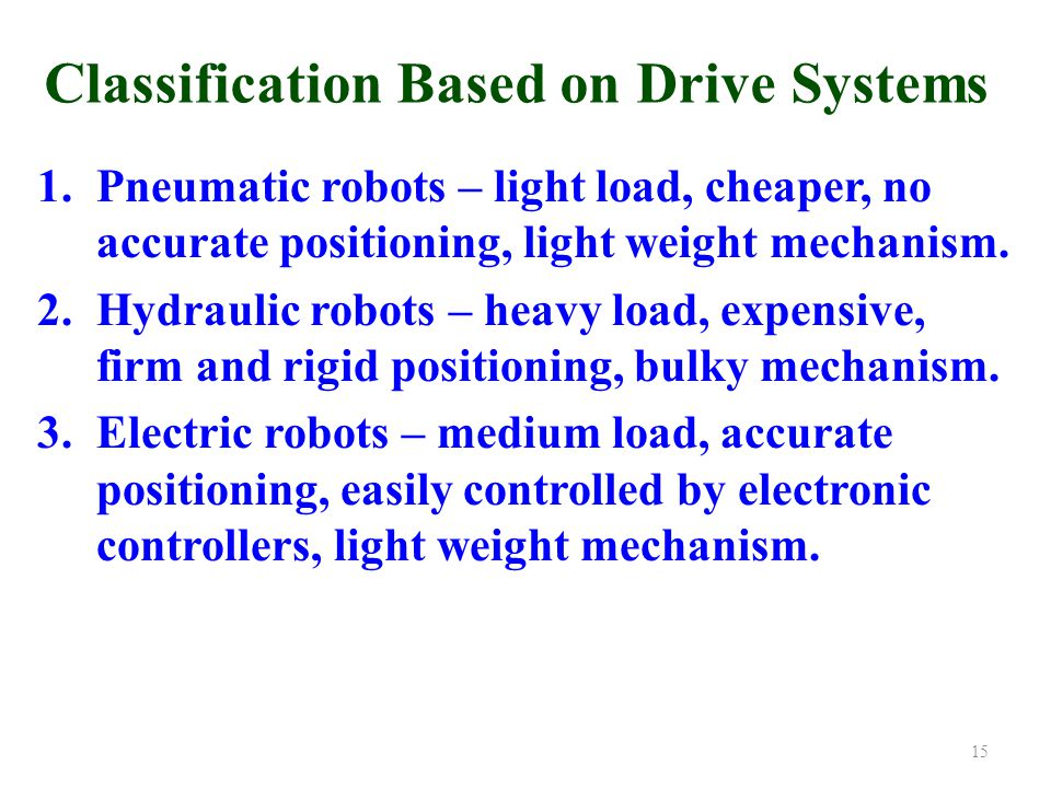 Classification Based on Drive Systems 1.Pneumatic robots – light load, cheaper, no accurate positioning, light weight mechanism.
