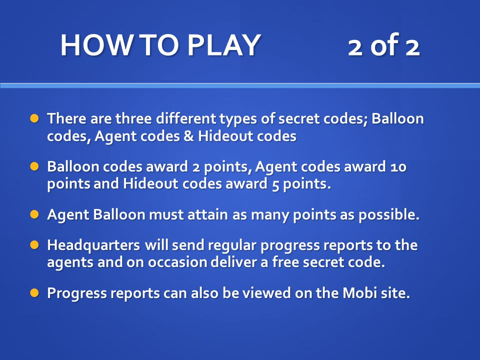 HOW TO PLAY 2 of 2 There are three different types of secret codes; Balloon codes, Agent codes & Hideout codes There are three different types of secret codes; Balloon codes, Agent codes & Hideout codes Balloon codes award 2 points, Agent codes award 10 points and Hideout codes award 5 points.