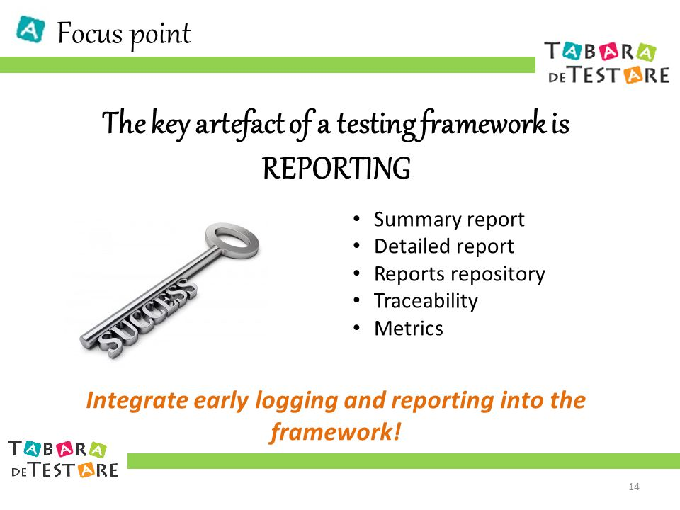 Focus point The key artefact of a testing framework is REPORTING Summary report Detailed report Reports repository Traceability Metrics Integrate early logging and reporting into the framework.