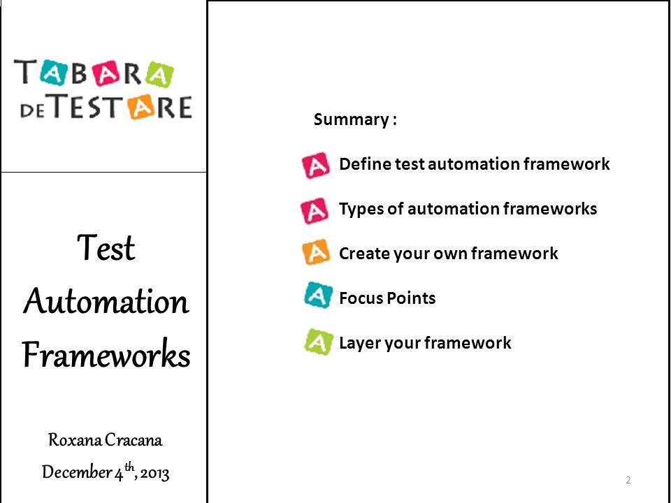 Test Automation Frameworks Roxana Cracana December 4 th, 2013 Summary : Define test automation framework Types of automation frameworks Create your own framework Focus Points Layer your framework 2