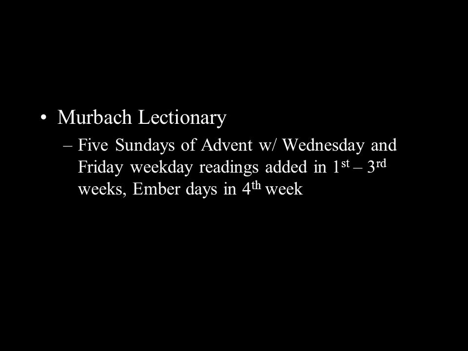 Murbach Lectionary –Five Sundays of Advent w/ Wednesday and Friday weekday readings added in 1 st – 3 rd weeks, Ember days in 4 th week
