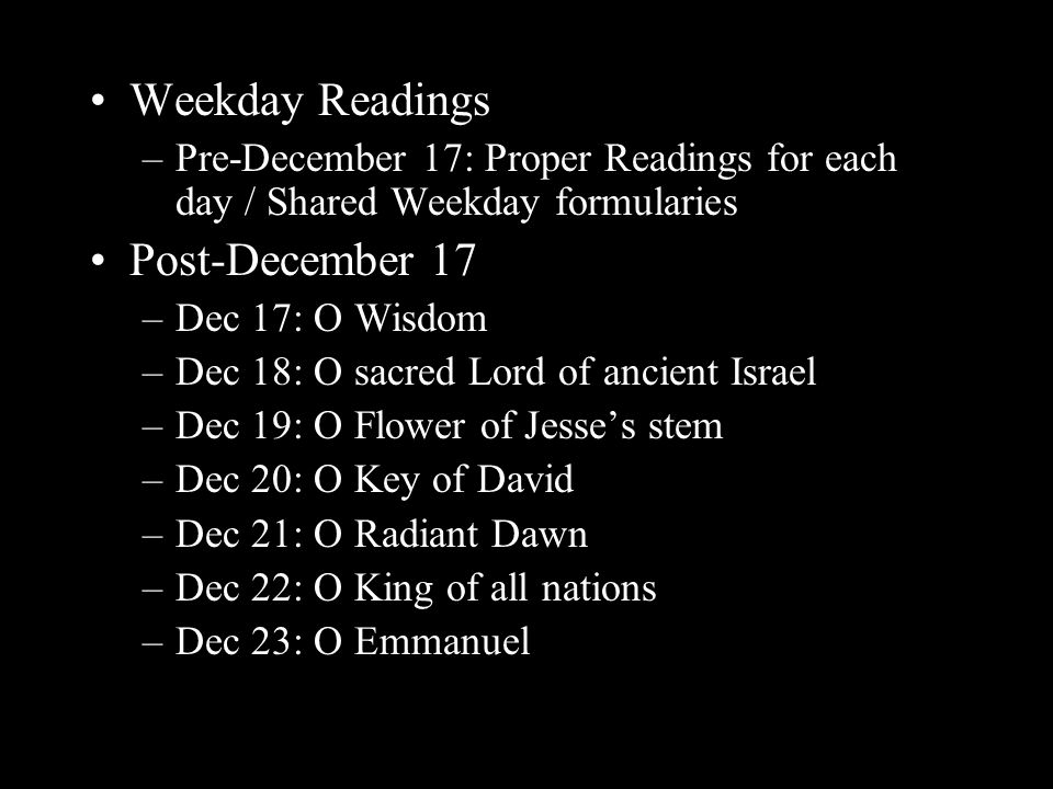 Weekday Readings –Pre-December 17: Proper Readings for each day / Shared Weekday formularies Post-December 17 –Dec 17: O Wisdom –Dec 18: O sacred Lord of ancient Israel –Dec 19: O Flower of Jesse's stem –Dec 20: O Key of David –Dec 21: O Radiant Dawn –Dec 22: O King of all nations –Dec 23: O Emmanuel