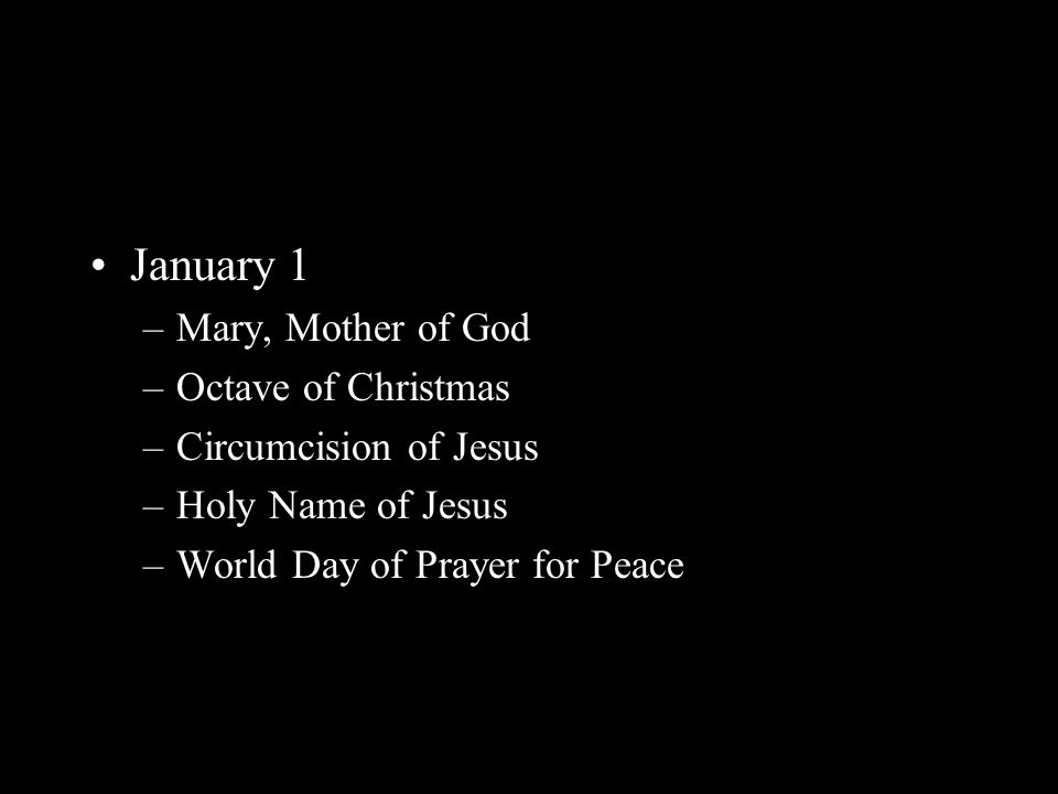 January 1 –Mary, Mother of God –Octave of Christmas –Circumcision of Jesus –Holy Name of Jesus –World Day of Prayer for Peace