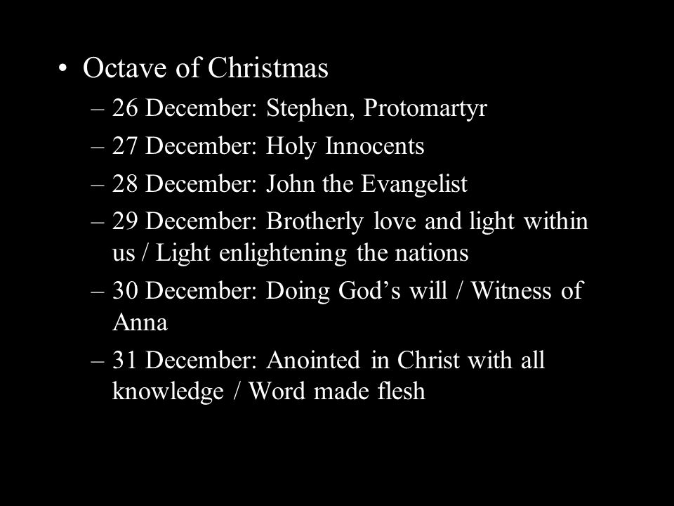 Octave of Christmas –26 December: Stephen, Protomartyr –27 December: Holy Innocents –28 December: John the Evangelist –29 December: Brotherly love and light within us / Light enlightening the nations –30 December: Doing God's will / Witness of Anna –31 December: Anointed in Christ with all knowledge / Word made flesh