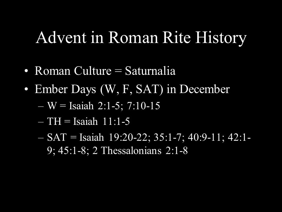Advent in Roman Rite History Roman Culture = Saturnalia Ember Days (W, F, SAT) in December –W = Isaiah 2:1-5; 7:10-15 –TH = Isaiah 11:1-5 –SAT = Isaiah 19:20-22; 35:1-7; 40:9-11; 42:1- 9; 45:1-8; 2 Thessalonians 2:1-8