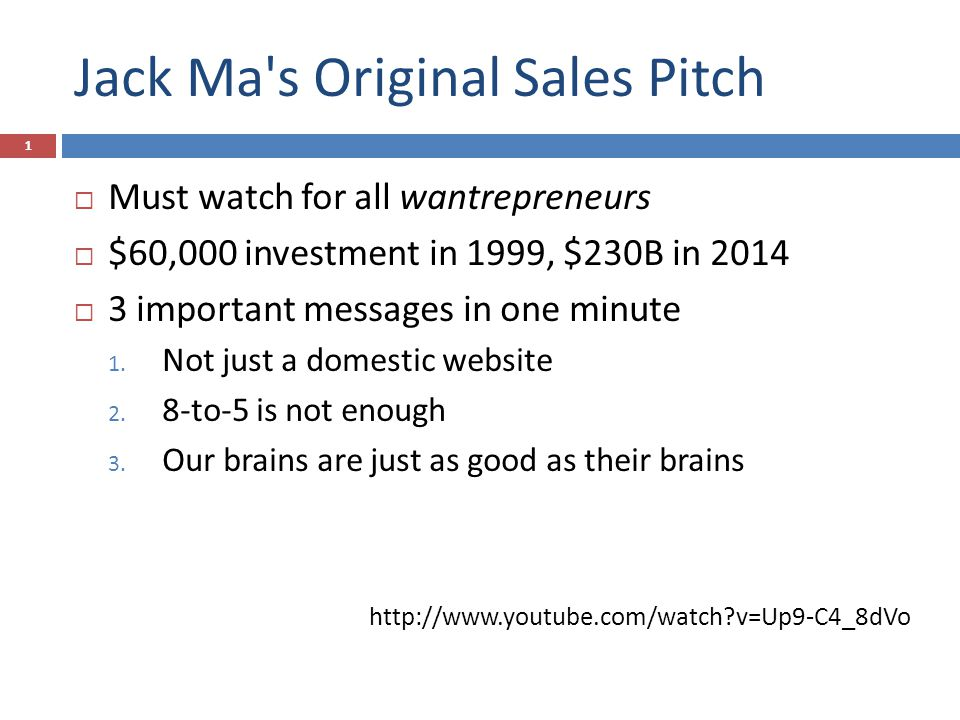 Jack Ma s Original Sales Pitch  Must watch for all wantrepreneurs  $60,000 investment in 1999, $230B in 2014  3 important messages in one minute 1.