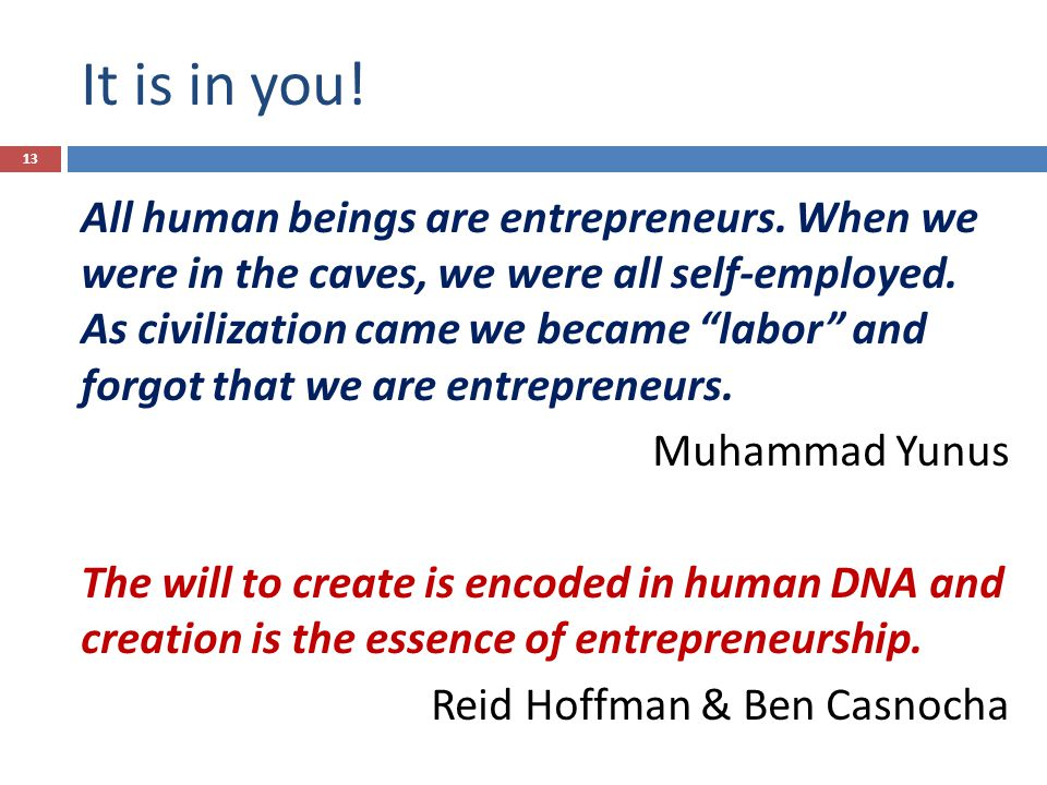 It is in you. All human beings are entrepreneurs.