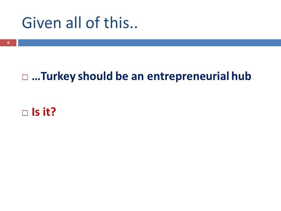 Given all of this..  …Turkey should be an entrepreneurial hub  Is it 6