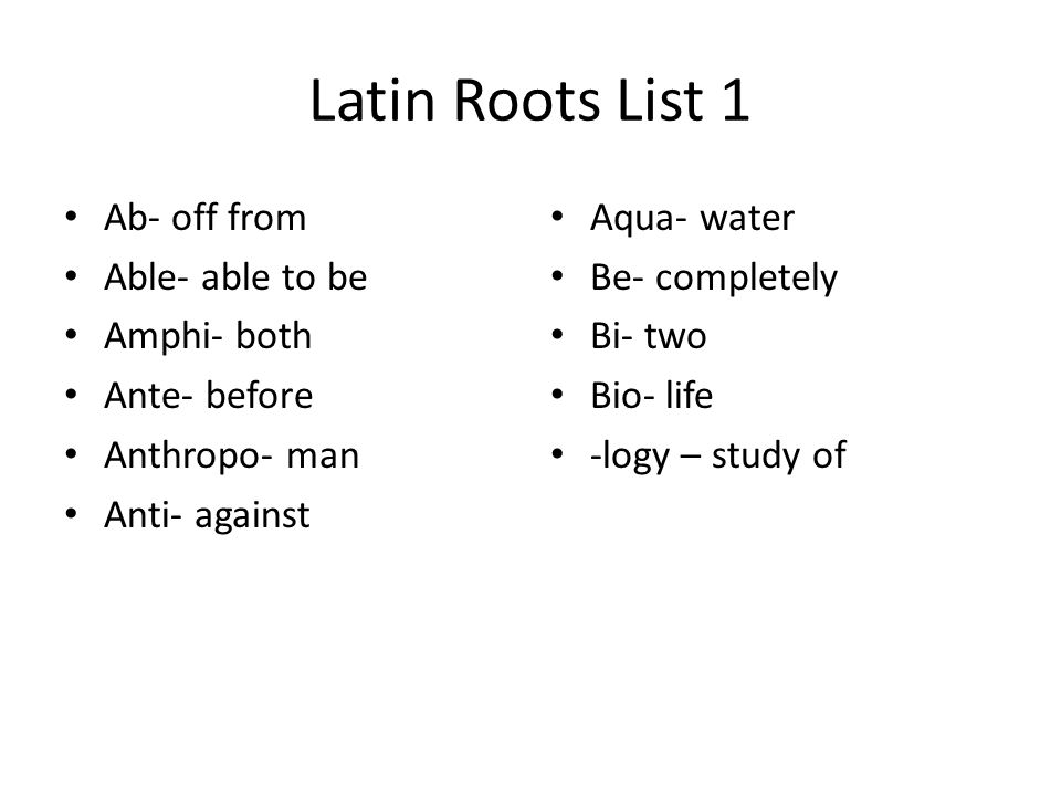 Latin Roots List 1 Ab- off from Able- able to be Amphi- both Ante- before Anthropo- man Anti- against Aqua- water Be- completely Bi- two Bio- life -lo