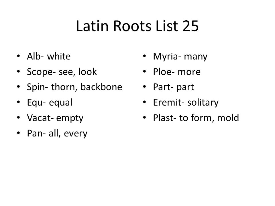 Latin Roots List 25 Alb- white Scope- see, look Spin- thorn, backbone Equ- equal Vacat- empty Pan- all, every Myria- many Ploe- more Part- part Eremit