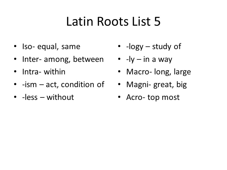 Latin Roots List 26 Aniso- unequal Feli- cat Cani- dog Pisci- fish Myia- fly Eque- horse Entomo- insect Muri- mouse Herpet- snake Arach- spider Chlor- green