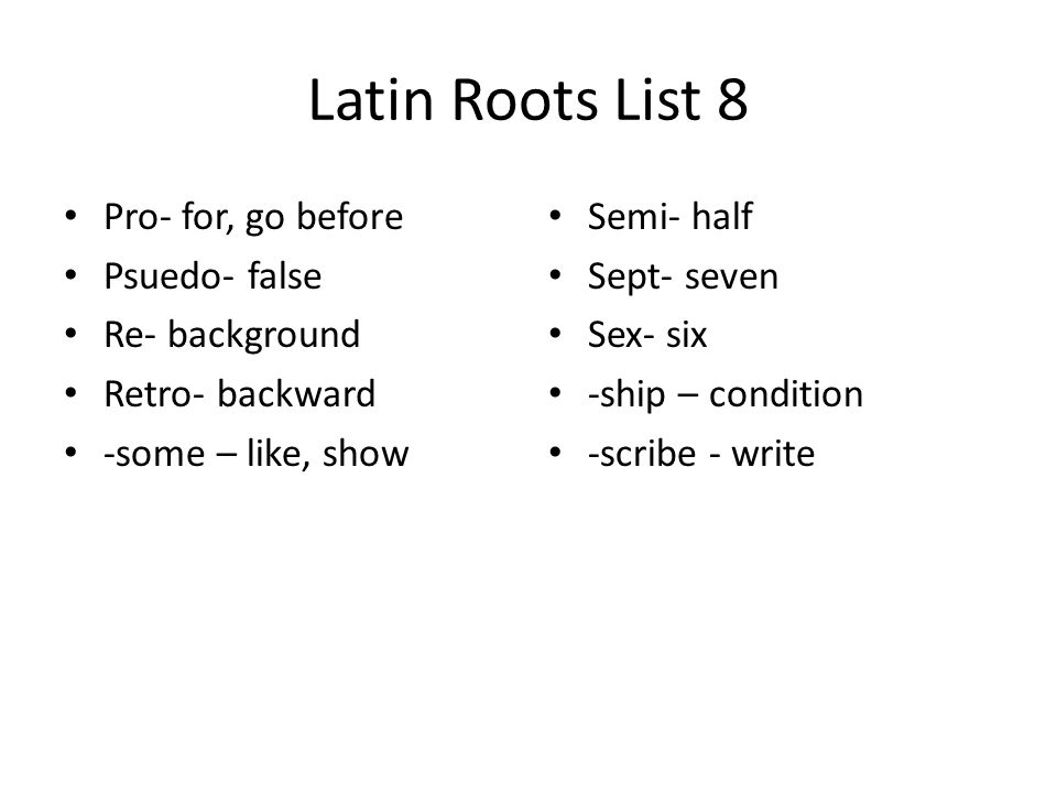 Latin Roots List 8 Pro- for, go before Psuedo- false Re- background Retro- backward -some – like, show Semi- half Sept- seven Sex- six -ship – conditi