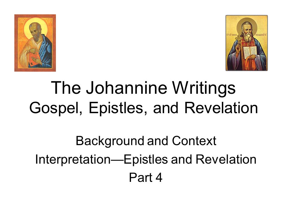 The Johannine Writings Gospel, Epistles, and Revelation Background and Context Interpretation—Epistles and Revelation Part 4