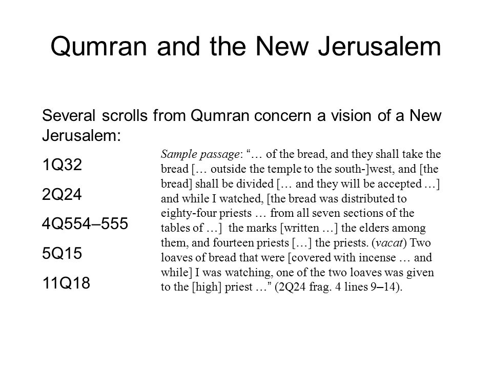 Qumran and the New Jerusalem Several scrolls from Qumran concern a vision of a New Jerusalem: 1Q32 2Q24 4Q554–555 5Q15 11Q18 Sample passage: … of the bread, and they shall take the bread [ … outside the temple to the south-]west, and [the bread] shall be divided [ … and they will be accepted … ] and while I watched, [the bread was distributed to eighty-four priests … from all seven sections of the tables of … ] the marks [written … ] the elders among them, and fourteen priests [ … ] the priests.