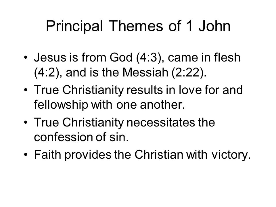 Principal Themes of 1 John Jesus is from God (4:3), came in flesh (4:2), and is the Messiah (2:22). True Christianity results in love for and fellowsh