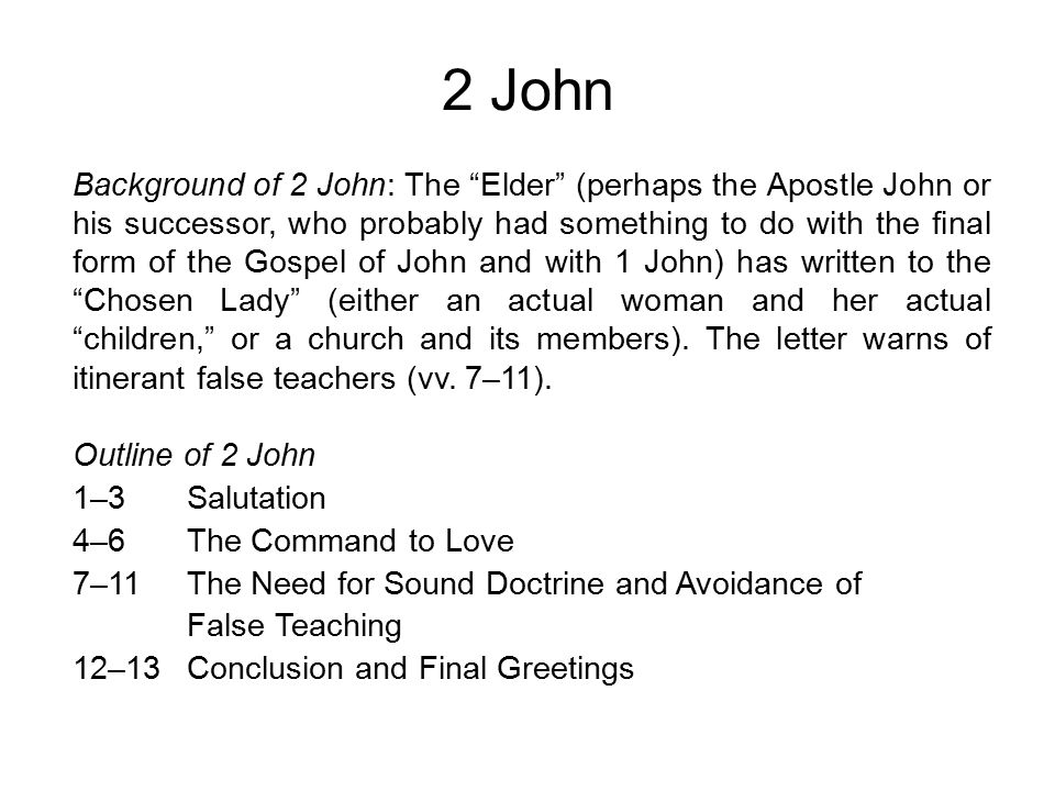 2 John Background of 2 John: The Elder (perhaps the Apostle John or his successor, who probably had something to do with the final form of the Gospel of John and with 1 John) has written to the Chosen Lady (either an actual woman and her actual children, or a church and its members).