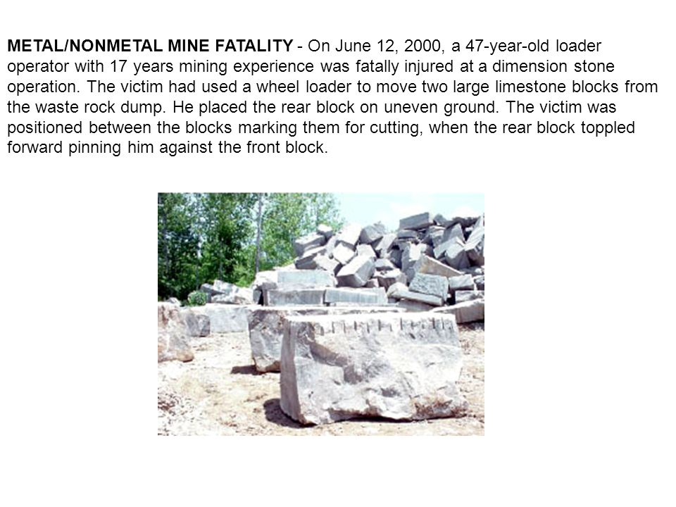 METAL/NONMETAL MINE FATALITY - On June 12, 2000, a 47-year-old loader operator with 17 years mining experience was fatally injured at a dimension stone operation.