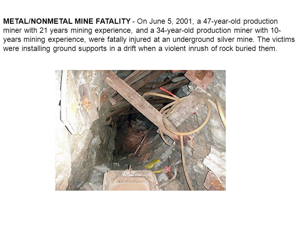 METAL/NONMETAL MINE FATALITY - On June 5, 2001, a 47-year-old production miner with 21 years mining experience, and a 34-year-old production miner with 10- years mining experience, were fatally injured at an underground silver mine.