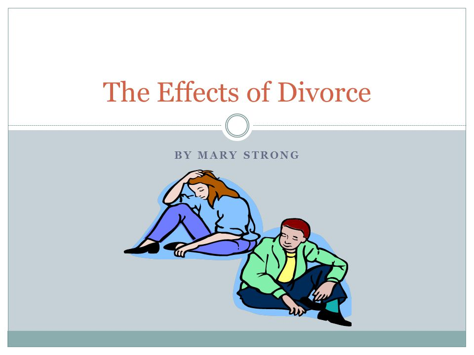 BY MARY STRONG The Effects of Divorce