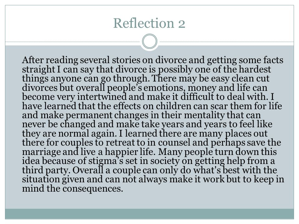 Reflection 2 After reading several stories on divorce and getting some facts straight I can say that divorce is possibly one of the hardest things anyone can go through.