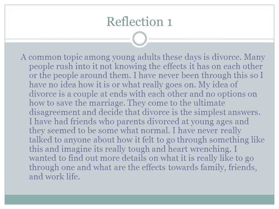 Reflection 1 A common topic among young adults these days is divorce. Many people rush into it not knowing the effects it has on each other or the peo
