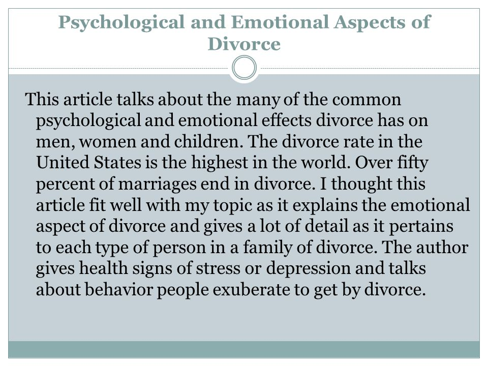 Psychological and Emotional Aspects of Divorce This article talks about the many of the common psychological and emotional effects divorce has on men, women and children.