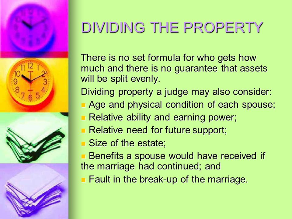 DIVIDING THE PROPERTY There is no set formula for who gets how much and there is no guarantee that assets will be split evenly.
