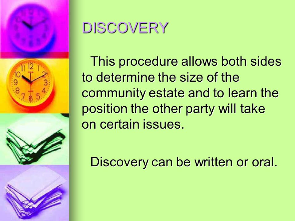 DISCOVERY This procedure allows both sides to determine the size of the community estate and to learn the position the other party will take on certain issues.