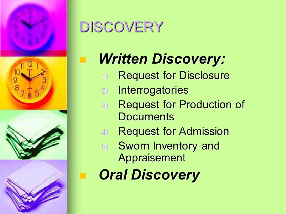 DISCOVERY Written Discovery: Written Discovery: 1) Request for Disclosure 2) Interrogatories 3) Request for Production of Documents 4) Request for Admission 5) Sworn Inventory and Appraisement Oral Discovery Oral Discovery