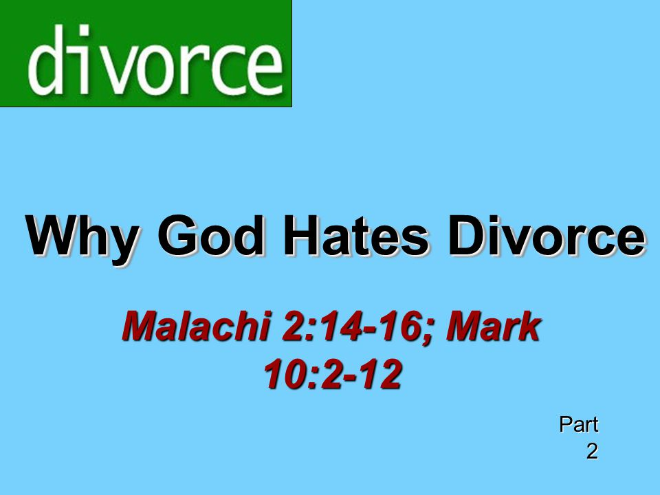 Why God Hates Divorce Malachi 2:14-16; Mark 10:2-12 Part 2