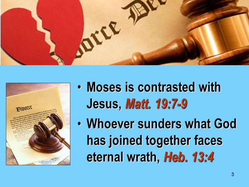 3 Moses is contrasted with Jesus, Matt. 19:7-9 Moses is contrasted with Jesus, Matt. 19:7-9 Whoever sunders what God has joined together faces eternal