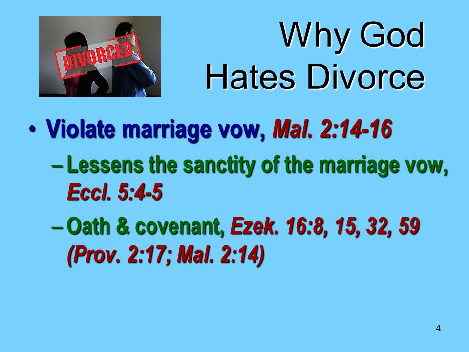 4 Why God Hates Divorce Violate marriage vow, Mal. 2:14-16 Violate marriage vow, Mal. 2:14-16 – Lessens the sanctity of the marriage vow, Eccl. 5:4-5