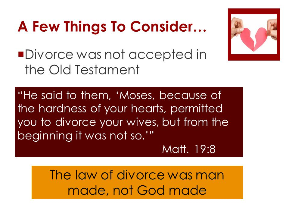 A Few Things To Consider…  Divorce was not accepted in the Old Testament He said to them, 'Moses, because of the hardness of your hearts, permitted you to divorce your wives, but from the beginning it was not so.' Matt.