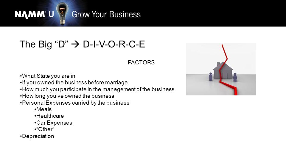 The Big D  D-I-V-O-R-C-E FACTORS What State you are in If you owned the business before marriage How much you participate in the management of the business How long you've owned the business Personal Expenses carried by the business Meals Healthcare Car Expenses Other Depreciation