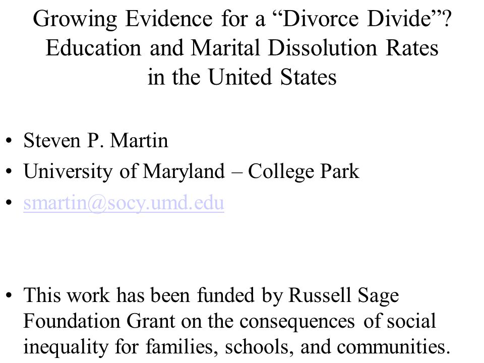 "Growing Evidence for a ""Divorce Divide""? Education and Marital Dissolution Rates in the United States Steven P. Martin University of Maryland – Colleg"