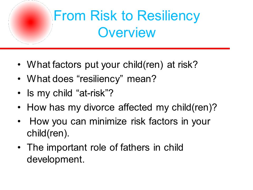 From Risk to Resiliency Overview What factors put your child(ren) at risk.