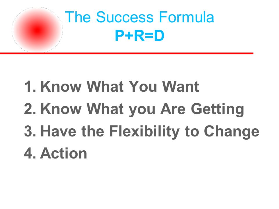 The Success Formula P+R=D 1.Know What You Want 2.Know What you Are Getting 3.Have the Flexibility to Change 4.Action